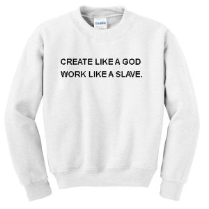 create like a god work like a slave Unisex Sweatshirts