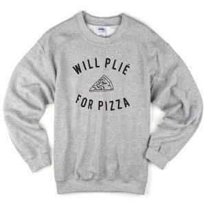 will plie for pizza slice sweatshirt