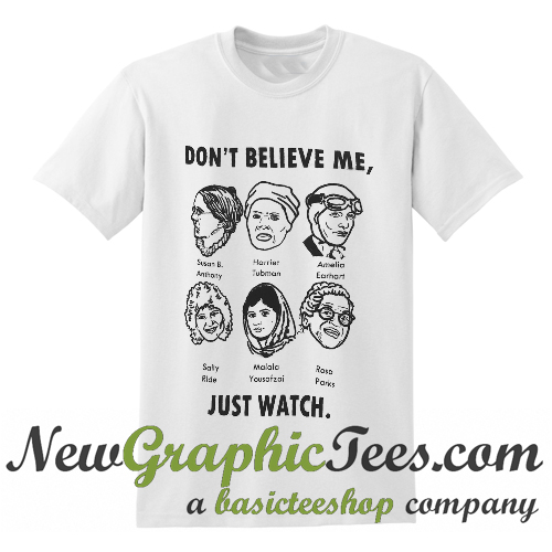 ae524da6 Don't Believe Me Just Watch Feminist T Shirt