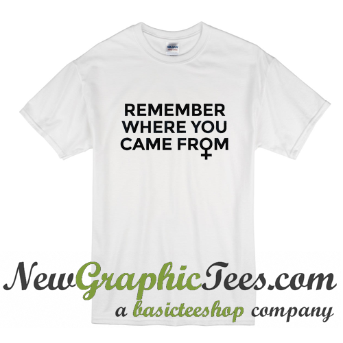 Remember Where You Came From T Shirt