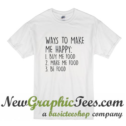 Ways To Make Me Happy Food T Shirt