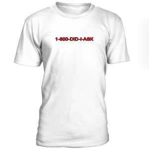 1 800 Did I Ask Tshirt