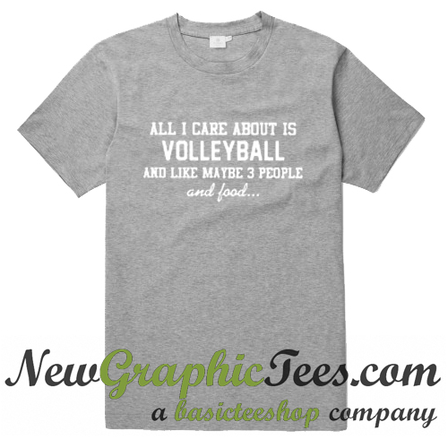 All I Care About Is Volleyball And Like Maybe 3 People And Food T Shirt