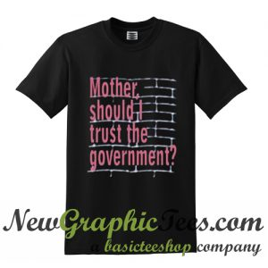 Mother Should I Trust The Goverment Pink Floyd T Shirt