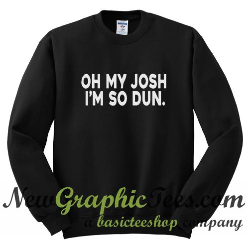 Oh My Josh I'm So Dun Sweatshirt