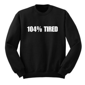 104 % Tired Sweatshirt