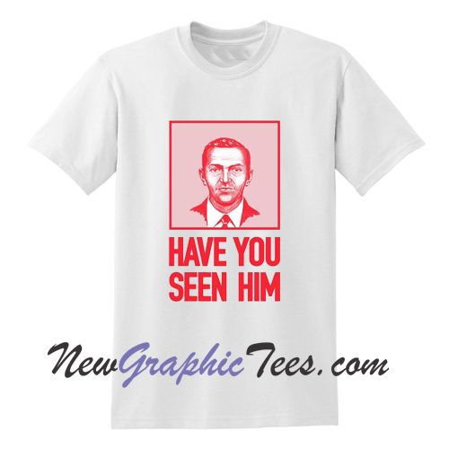 Have You Seen Him TShirt