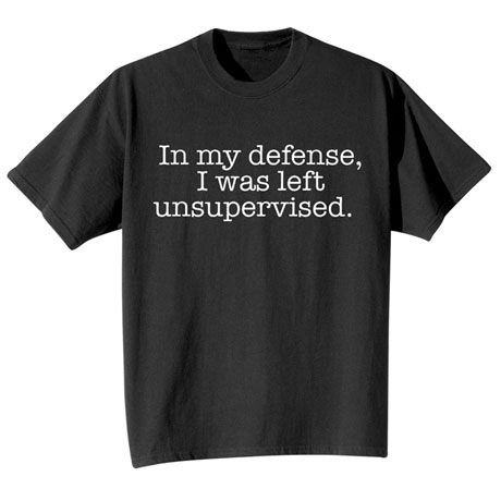 In My Defense I Was Left Unsupervised T Shirt