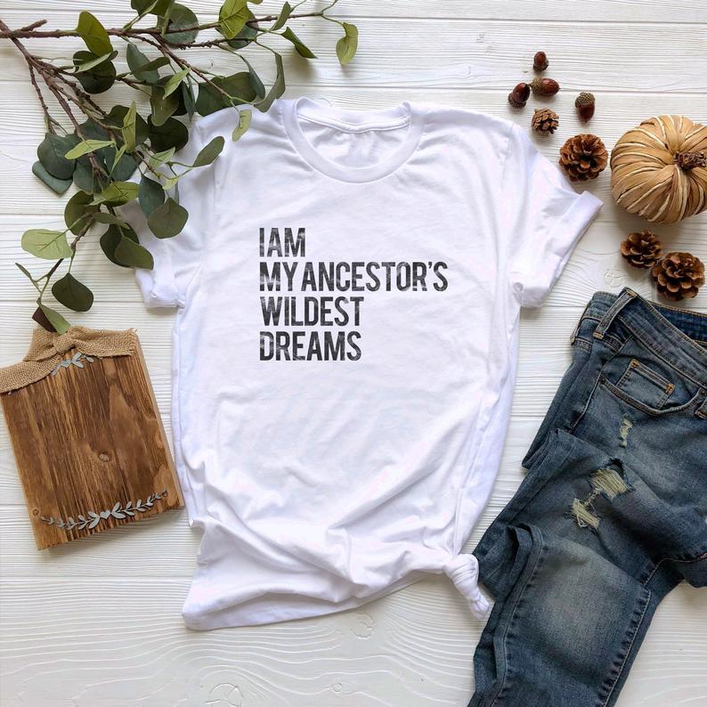 I Am My Ancestors Wildest Dreams Tshirt