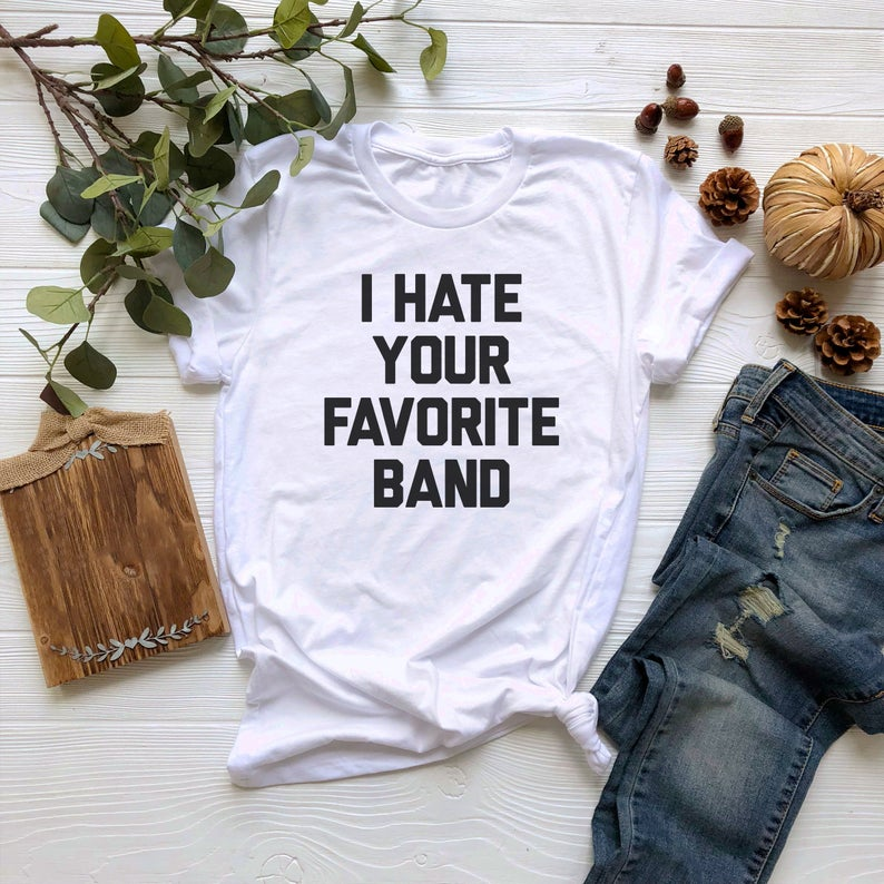 I Hate Your Favorite Band Tshirt
