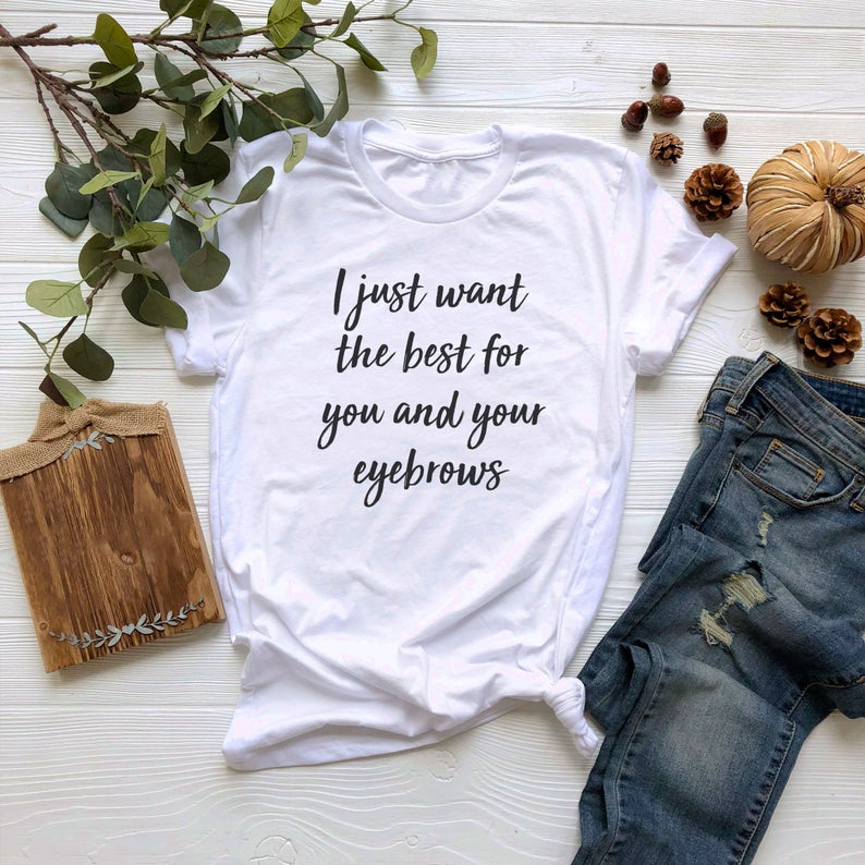 I Just Want The Best For You And Your Eyebrows T Shirt
