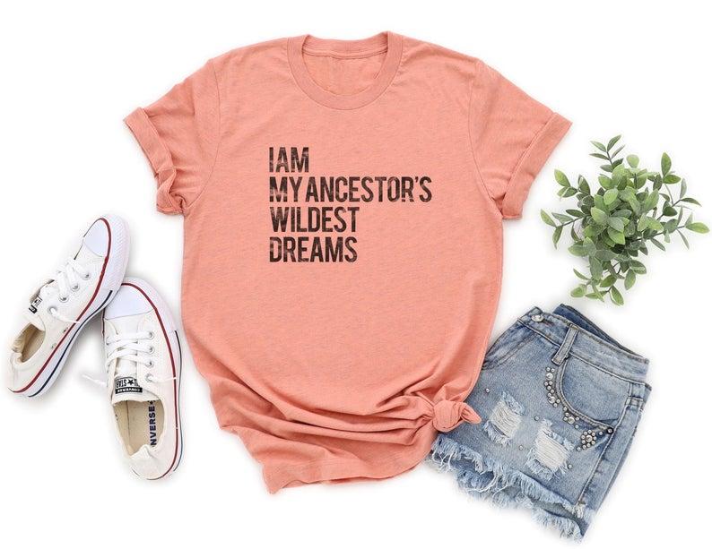 I Am My Ancestors Wildest Dreams Shirt Feminist Tshirt