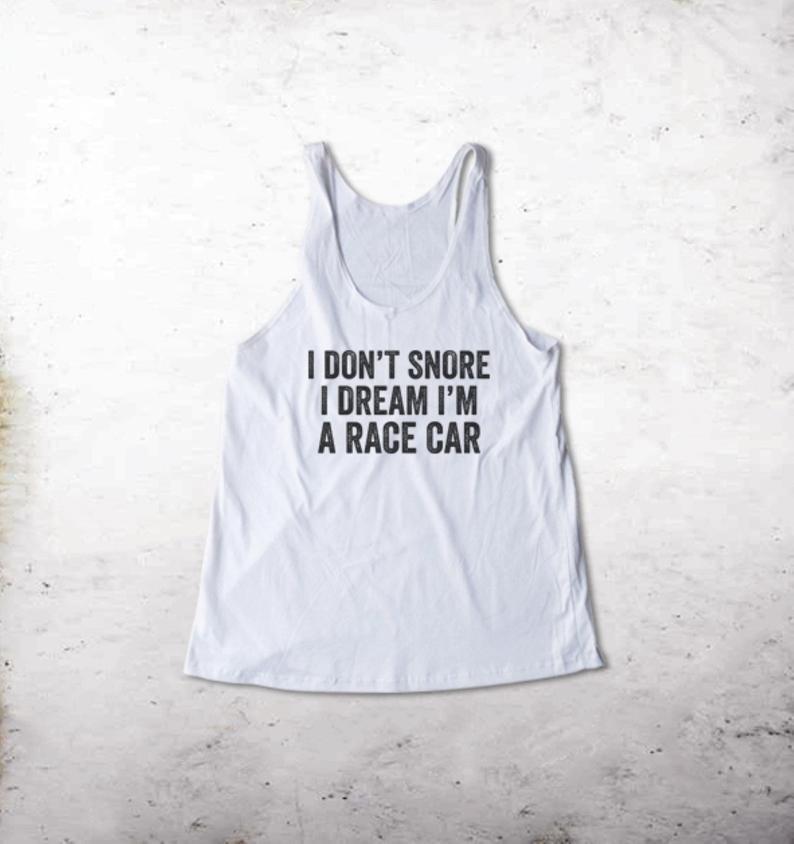I Don't Snore I Dream I'm a Race Car Tank Top